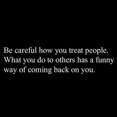 Yup yup if you re a mean and nasty person to others it ll come back