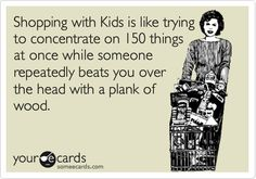 Shopping with Kids is like trying to concentrate on 150 things at once while someone repeatedly beats you over the head with a plank of wood.