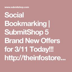 Social Bookmarking | SubmitShop 5 Brand New Offers for 3/11 Today!!! http://theinfostore.blogspot.com