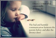 Divorce is not what emotionally destroys the children... The bad and harmful communication between the parents before and after the divorce does!