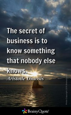 The secret of business is to know something that nobody else knows. - Aristotle Onassis Yeats Quotes, Goethe Quotes, Thoreau Quotes, Nietzsche Quotes, Mark Twain Quotes, Dali Quotes, Confucius Quotes, Aristotle Quotes, Spurgeon Quotes
