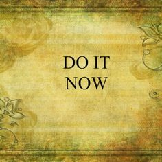 Don't hold back. Do it NOW!