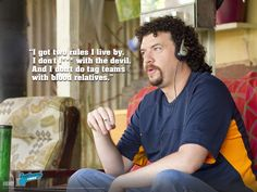 Kenny Powers from Eastbound and Down. LOVE this show!!!