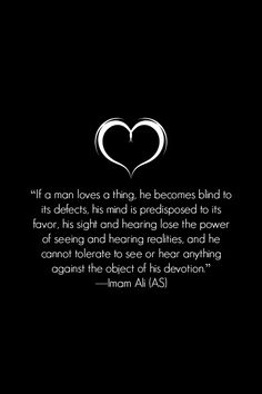 If a man loves a thing, he becomes blind to its defects, his mind is predisposed to its favor, his sight and hearing lose the power of seeing and hearing realities, and he cannot tolerate to see or hear anything against the object of his devotion. -Hazrat Ali (a.s)