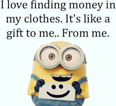 I love finding money in my clothes. It's like a gift to me..from me. #minions #quotes #gift #money