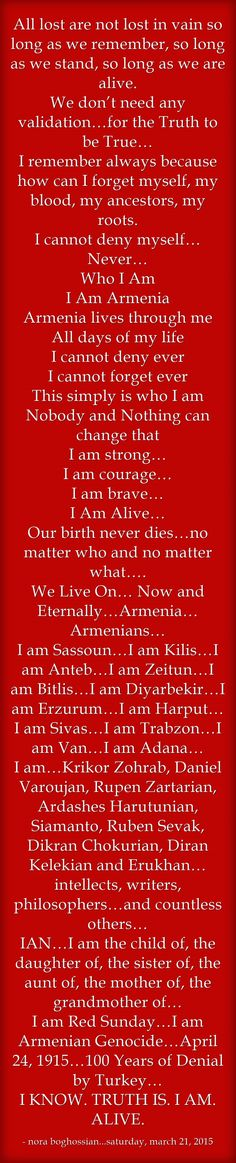 All lost are not lost in vain so long as we remember, so long as we stand, so long as we are alive. We don't need any validation…for the Truth to be True… I remember always because how can I forget myself, my blood, my ancestors, my roots. I cannot deny myself…Never… Who I Am I Am Armenia Armenia lives through me All days of my life I cannot deny ever I cannot forget ever This simply is who I am Nobody and Nothing can change that I am strong… I am courage… I am...