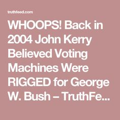 WHOOPS! Back in 2004 John Kerry Believed Voting Machines Were RIGGED for George W. Bush – TruthFeed
