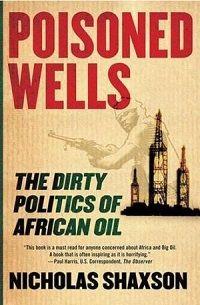 Poisoned Wells The Dirty Politics of African Oil. ISBN 9780230605329. Blackwell's, 99 High Street, Aberdeen AB24 3EN. T: 01224 486102. E: business.aberdeen@blackwell.co.uk