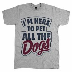 "Wear our ""I'm Here to Pet All the Dogs"" apparel whenever you head out to the dog park or pet supply store. Guaranteed to put a smile on people's faces!"