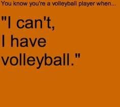 you know you're a volleyball player when...... this phrase is now in your vocabulary ''I cant, I have volleyball.''