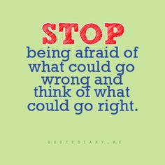 STOP! being afraid of what could go wrong and think of what could go right