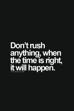 Don't rush anything, when the time is right, it will happen.