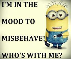 I'm in the mood to misbehave! Who's with me? - minion