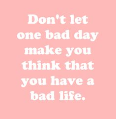 Don't let one bad day make you think that you have a bad life.