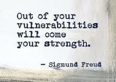 """Out of your vulnerabilities"" -Sigmund Freud//"
