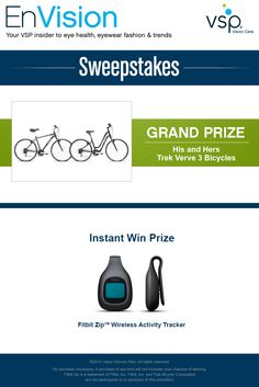 Enter VSP's EnVision Sweepstakes today for your chance to win his and hers Trek Verve 3 bicycles! Also, play our Instant Win Game for your chance to win a Fitbit Zip™ Wireless Activity Trackers! Be sure to come back daily to increase your chances to win.