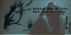 Walking Through Life half Dead with Pain By Thomas Foolery