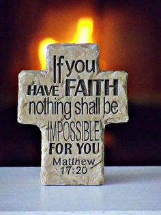 Matthew 17:20. If you have Faith, nothing shall be impossible for you.