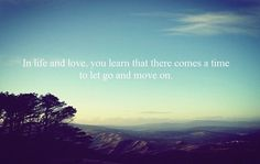 In life and love, you learn that there comes a time to let go and move on.