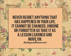 Never regret anything that has happened in your life.  It cannot be changed, undone or forgotten.  So take it as a lesson learned and move on.