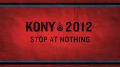 """KONY 2012 is a film and campaign by Invisible Children that aims to make Joseph Kony famous, not to celebrate him, but to raise support for his arrest and set a precedent for international justice."".  IF THE WORLD KNOWS WHO JOSEPH KONY IS, IT WILL UNITE TO STOP HIM."