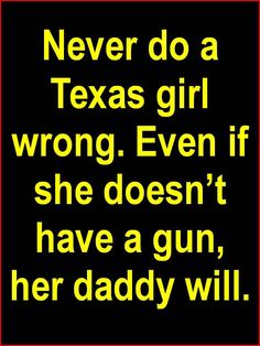 Country Quotes: Never do a TEXAS girl wrong. Even if she doesn't have a gun, her daddy will. Texas Humor, Texas Funny, Texas Girls, Southern Girls, Southern Living, Only In Texas, Texas Forever, Loving Texas, Texas Pride