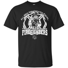 Firefighter Shirts All men are equal then Become Firefighters T-shirts Hoodies Sweatshirts