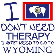 I Don't Need Therapy, I Just Need To Go To Wyoming T Shirt