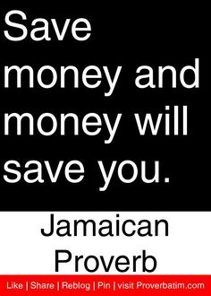 Save money and money will save you. - Jamaican Proverb #proverbs #quotes