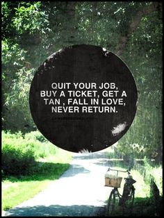"""Quit your job. Buy a ticket. Get a tan. Fall in love. Never return."" #quote #saying #funny"