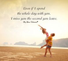 Even if I spend the whole day with you, I miss you the second you leave.