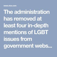 The administration has removed at least four in-depth mentions of LGBT issues from government websites.