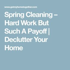 Spring Cleaning – Hard Work But Such A Payoff | Declutter Your Home