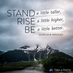 """Stand a little taller, rise a little higher, be a little better."" - Gordon B. Hinckley"