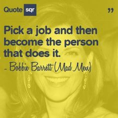 Pick a job and then become the person that does it. - Bobbie Barrett (Mad Men) #quotesqr #work #career #inspiration #MadMen