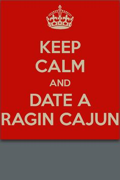 Keep calm and date a Ragin Cajun! We are just better.