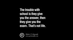 The trouble with school is they give you the answer, then they give you the exam. That's not life. 60 Motivational Robert T. Kiyosaki Quotes For Selling Amway Nutrilite And Herbalife Shakes [ Part 1 ]