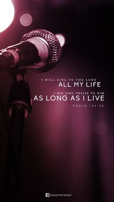 I will sing to the Lord as long as I live!!! Psalm 104:33