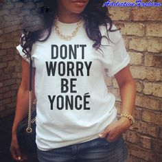 Don't Worry Be Yonce Beyonce Shirt Custom by AddictiveFashion, $20.00