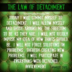 detachment; wow, ok I need work here, it sounds so much more peaceful, thank you