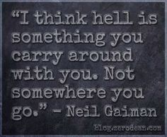 """""""I think hell is something you carry around with you. Not somewhere you go."""" — Neil Gaiman"""
