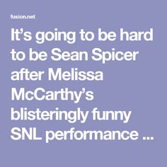 It's going to be hard to be Sean Spicer after Melissa McCarthy's blisteringly funny SNL performance | Fusion
