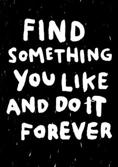 Find something you like and do it forever MY MOTTO