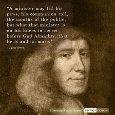 """""""A minister may fill his pews, his communion roll, the mouths of the public, but what that minister is on his knees in secret before God Almighty, that he is and no more."""" - John Owen #minister #congregation #prayer"""