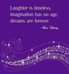 """Laughter is timeless, imagination has no age, dreams are forever"" ~ Walt Disney"
