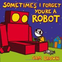 Sometimes I Forget You're a Robot - For a little boy who's always dreamed of having his own robot, actually getting one isn't what he expected at all. A book about robots and friendship.