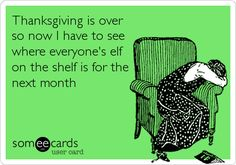 Funny Seasonal Ecard: Thanksgiving is over so now I have to see where everyone's elf on the shelf is for the next month.