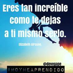 """""""Eres tan increíble como te dejes a tí mismo serlo.""""Elizabeth Alraune. #HoyHeAprendido #happinessisyou #happiness #Felicidad #CabezaCorazónPiernas #CrecimientoPersonal #SociaMedia #Sharing #quote #quotestoliveby"""
