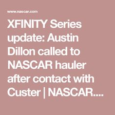 XFINITY update: Austin Dillon called to NASCAR hauler after contact with Custer  NASCAR.com.These Cup drivers have to remember that they are a GUEST in this series.