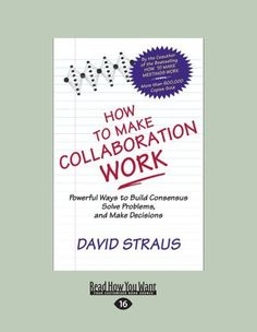 How To Make Collaboration Work: Powerful Ways to Build Consensus, Solve Problems, and Make Decisions by David Straus. $24.99. Author: David Straus. Publication: June 13, 2012. Publisher: ReadHowYouWant; Large Print 16 pt edition (June 13, 2012)